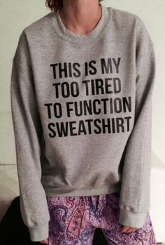 ....too tired to function sweetshirt ==