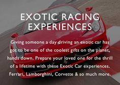 Many red-blooded humans have had a desire to get behind the wheel of an exotic supercar and drive it like the pros do in the movies. This is their dream come true.Get behind the wheel of a dream car on a real race track and push the cars to their limits.Shop all our exotic car experiences below, or check out our Ferrari experiences, Porsche experiences,  Corvette experiences.