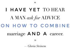 """I have yet to hear a man ask for advice on how to combine a marriage and a career."" -- Gloria Steinem"