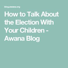 How to Talk About the Election With Your Children - Awana Blog