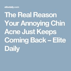 The Real Reason Your Annoying Chin Acne Just Keeps Coming Back – Elite Daily