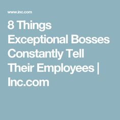 8 Things Exceptional Bosses Constantly Tell Their Employees | Inc.com