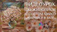 Видеоуроки по живописи с художником Олегом Буйко. Ромашки в Вазе. Уроки ...