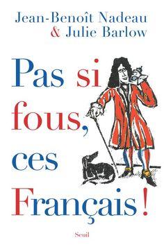 Pas si fous, ces Français!, by Jean-Benoît Nadeau and Julie Barlow