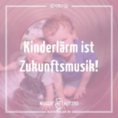 Fröhliche Kinder müssen laut sein!  Mehr schöne Sprüche auf: www.mutterherzen.de  #lautstärke #lärm #krach #kinder #kinderlärm