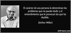 El carácter de una persona lo determinan los problemas que no puede eludir y el remordimiento que le provocan los que ha eludido. (Arthur Miller)