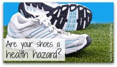 Are your shoes a heath hazard?  Okay....making me want to try something new for sure since I have found no cure that works for my weird, atypical shin splints.  I hardly can run anymore.  Thinking this info is worth a try.....