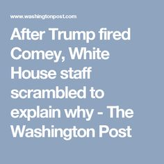 After Trump fired Comey, White House staff scrambled to explain why - The Washington Post