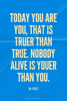 Today you are you, that is truer than true. Nobody alive is youer than you. - Dr. Seuss   Jessica made this with Spoken.ly