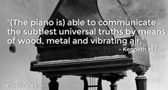 """""""(The Piano is) able to communicate the subtlest universal truths by means of wood, metal and vibrating air."""" - Kenneth Miller"""