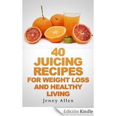 #TodayFree 40 Juicing Recipes For Weight Loss and Healthy Living (Juicer Recipes Book)