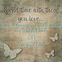 Spend time with those you love one of these days you will say either I wish I had or im glad I did....