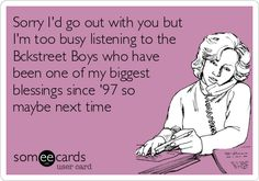 Sorry I'd go out with you but I'm too busy listening to the Bckstreet Boys who have been one of my biggest blessings since '97 so maybe next time./if were single I would so say this!!