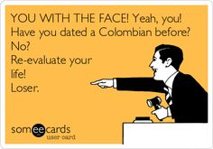 """YOU WITH THE FACE! Yeah, you! Have you dated a Colombian before? No? Re-evaluate your life! Loser."" SO MUCH WIN"