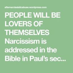 PEOPLE WILL BE LOVERS OF THEMSELVES Narcissism is addressed in the Bible in Paul's second pastoral epistle to Timothy (2 Timothy 3:1-7) in the fall of A.D.67. Paul seems to be concerned about the character and behavior of leaders within the church, so he warns Timothy to beware of those who act out of a…