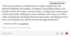 """Racism and Feminism. Though some parts of feminism were indeed exclusionary of black women during the civil rights movement and other times in the past as well, feminism now is THIS and anyone who claims to be a feminist but doesn't support POC or any other demographic that it's """"Theirs"""" is not a real feminist. Intersectional or nothing."""