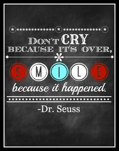 Dr. Seuss quote: Don't cry because its over, smile because it happened.