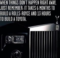 Just remember: it takes 6 months to build a Rolls Royce and 13 hours to build a Toyota.