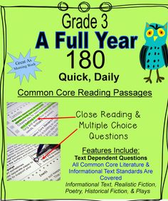 (Grade 3 Just Released)  180 different quick, daily Common Core reading passages for a full year of practice.  Text dependent questions cover informational text, realistic fiction, historical fiction, poetry and more.  Topics include penguins, meerkats, honeybees, Lewis and Clark, inferences, point of view, main idea, text structure, details and more. Standards repeat across the weeks to provide steady Common Core review.$