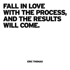 """Fall in love with the process, and the results will come."""" Eric Thomas"""