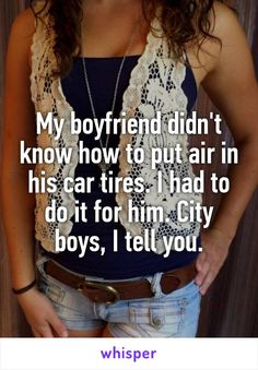 My boyfriend didn't know how to put air in his car tires. I had to do it for him. City boys, I tell you.