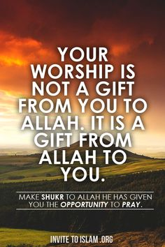 Our worship is not a gift from us to Allah. It is a gift from Allah to us. :'( subhanAllah alhumdulillah