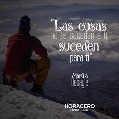 """""""Las cosas no te suceden a tí, suceden para tí"""" Martha Debayle #Frases #Citas #FraseDelDía"""