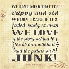 We don't mind that it's chippy and old. We don't care if it's faded, rusty or worn. We love the story behind it the history with in it and the patina on it JUNK! Great Quotes, Me Quotes, Spirit Quotes, Random Quotes, Quotable Quotes, Inspirational Quotes, Pottery Barn Desk, Desk Hacks, Vintage Quotes