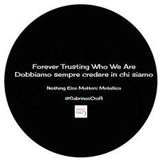 Forever Trusting Who We Are Dobbiamo sempre credere in chi siamo  - Nothing Else Matters, Metallica - E tu credi in chi sei o in quello che fai?  ☎ 389 68 177 84  http://www.sabrinascraft.com/  #SitiInternet #SitiWeb #SocialMedia #SocialMediaMarketing #Social #Marketing #SocialMediaMarketing #SEO #Posizionamento #Terni #Perugia #Viterbo #Roma #Orvieto #Amelia #Italia #Umbria #Lazio #Internet #Metallica #NothingElseMatters #Blog #WebMarketing
