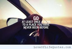 Go at least once a year to a place - http://www.loveoflifequotes.com/inspirational/go-at-least-once-a-year-to-a-place/