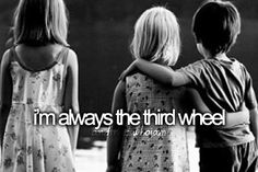 I'm always the third wheel... and that's who I am.  Or fifth, or seventh, whatever. heh.