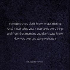 #littleboots #brakes # lyrics #songs #quotes #love  Sometimes you don't know what's missing until it overtakes you, it overtakes everything and from that moment you don't quite know How you ever got along without it.