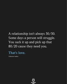 A relationship isn't always Some days a person will struggle. You suck it up and pick up that cause they need you. That's love. A Relationship Isn't Always Some Days A Person Will Struggle Heartfelt Quotes, Couple Quotes, Couple Texts, Relationship Rules, Beauty Quotes, Healthy Relationships, Controlling Relationships, Distance Relationships, Romantic Quotes