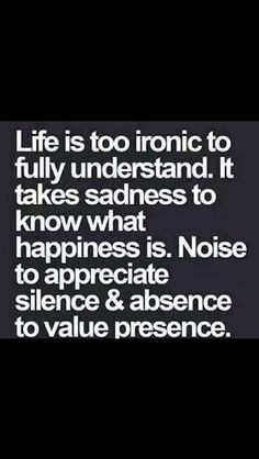 Monday Motivation, is too ironic to fully understand. It takes sadness to know what happiness is. Noise to appreciate silence. And absence to value presence. Now Quotes, Great Quotes, Words Quotes, Quotes To Live By, Motivational Quotes, Funny Quotes, Life Quotes, Inspirational Quotes, Sayings