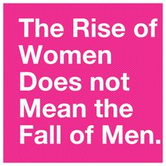 The rise of women does not mean the fall of men.