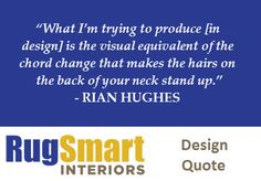 """""""What I'm trying to produce is the visual equivalent of the chord change that makes the hairs on the back of your neck stand up."""" - RIAN HUGHES  // RugSmart Interiors Design Quote"""