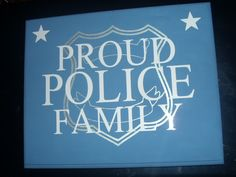 Proud Police Family Sign.  Made From A Piece Of Wood, Painted With Acrylic Paint, Vinyl Lettering And Stars, And With Painted Badge In Background.  The Badge Was Created Using The Cricut And Painted With Metallic Airbrushing.  Here's Where I Got The Idea From: http://www.etsy.com/listing/110704422/hand-painted-proud-police-family-wood