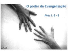 """O poder da Evangelização Atos 1. 6 - 8. 6 Então os que estavam reunidos lhe perguntaram: """"Senhor, é neste tempo que vais restaurar o reino a Israel?"""""""