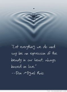Let everything we do and say be an expression of the beauty in our heart always based on love