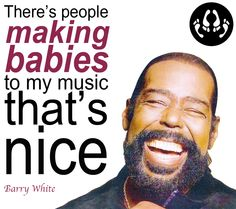 Barry White-icon of soul music~ 2nd only to Marvin Gaye for sexy, sensual music