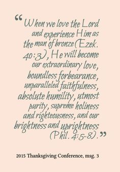 When we love the Lord and experience Him as the man of bronze (Ezek. 40:3), He will become our extraordinary love, boundless forbearance, unparalleled faithfulness, absolute humility, utmost purity, supreme holiness and righteousness, and our brightness and uprightness (Phil. 4:5-8). 2015 Thanksgiving Conference, msg. 3. More at www.agodman.com