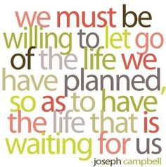 """We must be willing to let go of the life we have planned, so as to have the life that is waiting for us."" - Joseph Campbell #quote I learned this lesson late!  It's tricky to balance the need for goals at the same time as flexibility to accept plans for you may be different."