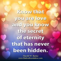 Know that you are love and you know the secret of eternity that has never been hidden.-Harold W. Becker #UnconditionalLove www.thelovefoundation.com unconditional love heart