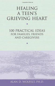 Healing a Teen's Grieving Heart: 100 Practical Ideas for Families, Friends and Caregivers (Healing a Grieving Heart series)