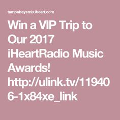 Win a VIP Trip to Our 2017 iHeartRadio Music Awards!   http://ulink.tv/119406-1x84xe_link