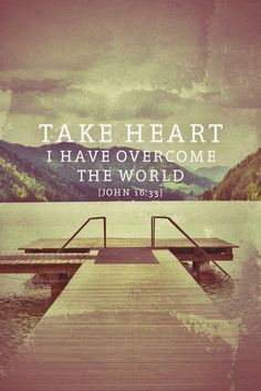 """I have told you these things so that you may have peace. In this world you will have trouble. But take heart! I have overcome the world."" John 16.33"