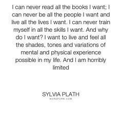 "Sylvia Plath - ""I can never read all the books I want; I can never be all the people I want and live..."". life, books, limits"