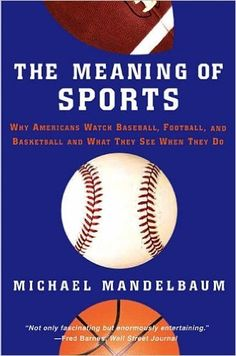 The meaning of sports : why Americans watch baseball, football, and basketball, and what they see when they do / Michael Mandelbaum