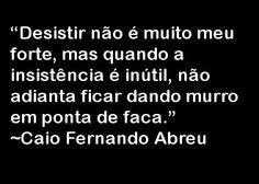 """""""Desistir não é muito meu forte, mas quando a insistência é inútil, não adianta ficar dando murro em ponta de faca."""" ~Caio Fernando Abreu"""