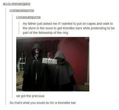 I'd do that for a Klondike bar! :-) <--I'd do that because I'd like to dress in a fellowship cape!!